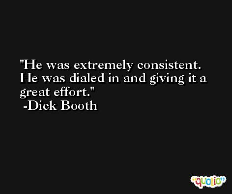 He was extremely consistent. He was dialed in and giving it a great effort. -Dick Booth