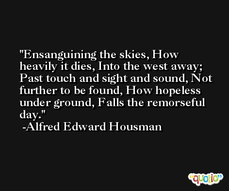 Ensanguining the skies, How heavily it dies, Into the west away; Past touch and sight and sound, Not further to be found, How hopeless under ground, Falls the remorseful day. -Alfred Edward Housman
