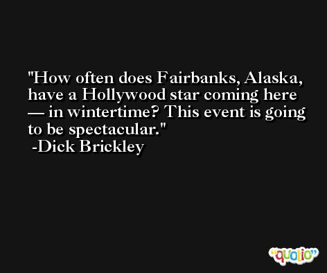 How often does Fairbanks, Alaska, have a Hollywood star coming here — in wintertime? This event is going to be spectacular. -Dick Brickley