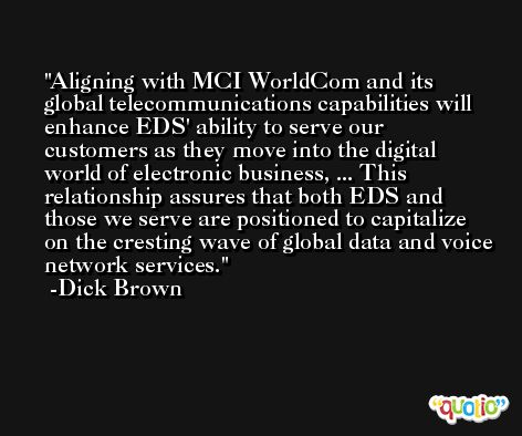 Aligning with MCI WorldCom and its global telecommunications capabilities will enhance EDS' ability to serve our customers as they move into the digital world of electronic business, ... This relationship assures that both EDS and those we serve are positioned to capitalize on the cresting wave of global data and voice network services. -Dick Brown