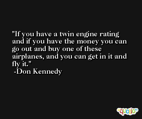If you have a twin engine rating and if you have the money you can go out and buy one of these airplanes, and you can get in it and fly it. -Don Kennedy