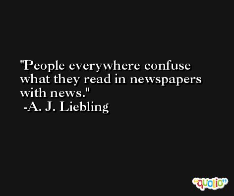 People everywhere confuse what they read in newspapers with news. -A. J. Liebling