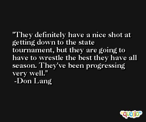They definitely have a nice shot at getting down to the state tournament, but they are going to have to wrestle the best they have all season. They've been progressing very well. -Don Lang