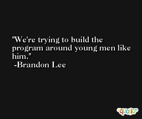 We're trying to build the program around young men like him. -Brandon Lee