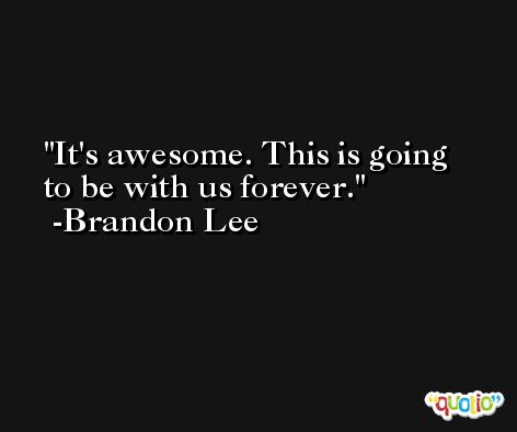 It's awesome. This is going to be with us forever. -Brandon Lee