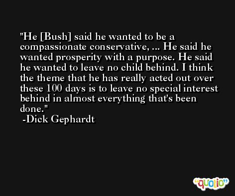 He [Bush] said he wanted to be a compassionate conservative, ... He said he wanted prosperity with a purpose. He said he wanted to leave no child behind. I think the theme that he has really acted out over these 100 days is to leave no special interest behind in almost everything that's been done. -Dick Gephardt