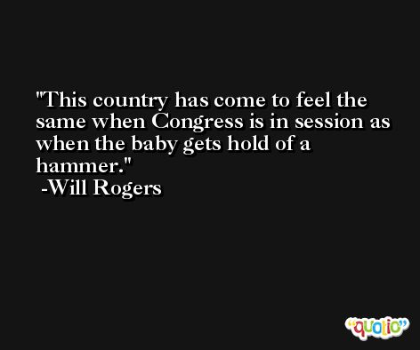 This country has come to feel the same when Congress is in session as when the baby gets hold of a hammer. -Will Rogers