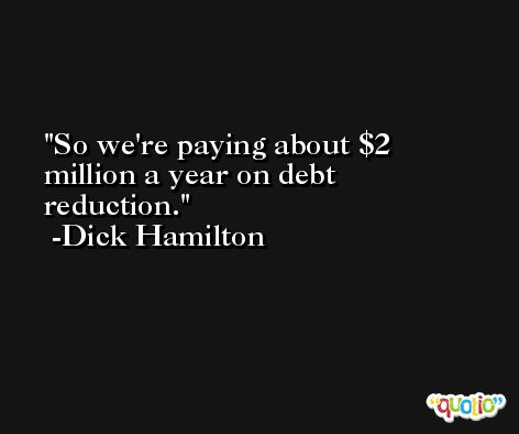 So we're paying about $2 million a year on debt reduction. -Dick Hamilton
