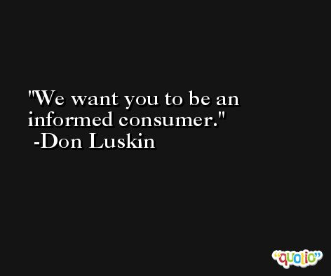 We want you to be an informed consumer. -Don Luskin