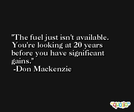 The fuel just isn't available. You're looking at 20 years before you have significant gains. -Don Mackenzie