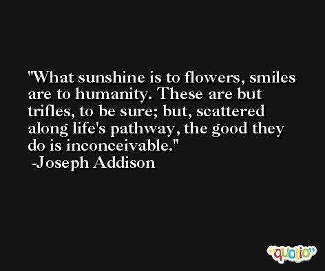 What sunshine is to flowers, smiles are to humanity. These are but trifles, to be sure; but, scattered along life's pathway, the good they do is inconceivable. -Joseph Addison