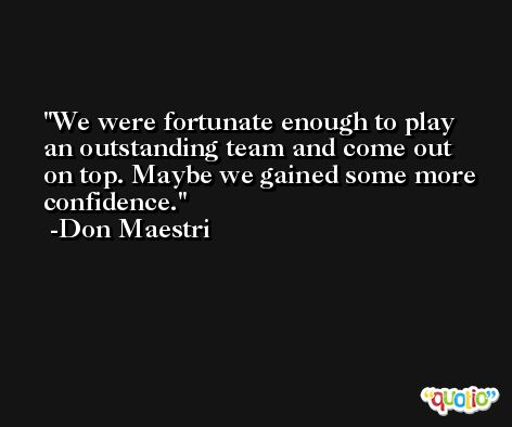 We were fortunate enough to play an outstanding team and come out on top. Maybe we gained some more confidence. -Don Maestri