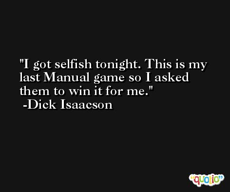 I got selfish tonight. This is my last Manual game so I asked them to win it for me. -Dick Isaacson