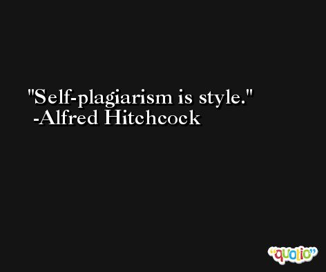 Self-plagiarism is style. -Alfred Hitchcock