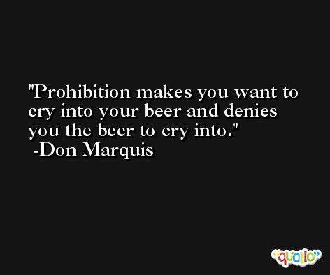 Prohibition makes you want to cry into your beer and denies you the beer to cry into. -Don Marquis