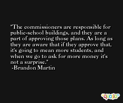 The commissioners are responsible for public-school buildings, and they are a part of approving those plans. As long as they are aware that if they approve that, it's going to mean more students, and when we go to ask for more money it's not a surprise. -Brandon Martin