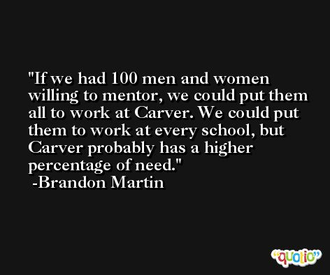 If we had 100 men and women willing to mentor, we could put them all to work at Carver. We could put them to work at every school, but Carver probably has a higher percentage of need. -Brandon Martin