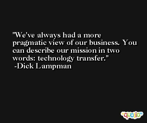 We've always had a more pragmatic view of our business. You can describe our mission in two words: technology transfer. -Dick Lampman