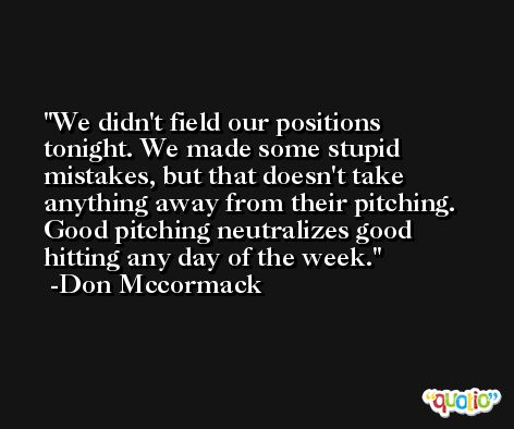 We didn't field our positions tonight. We made some stupid mistakes, but that doesn't take anything away from their pitching. Good pitching neutralizes good hitting any day of the week. -Don Mccormack