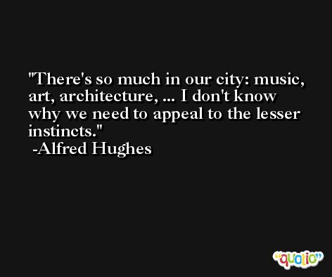 There's so much in our city: music, art, architecture, ... I don't know why we need to appeal to the lesser instincts. -Alfred Hughes