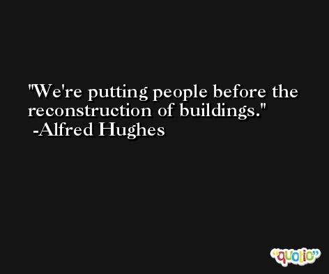 We're putting people before the reconstruction of buildings. -Alfred Hughes