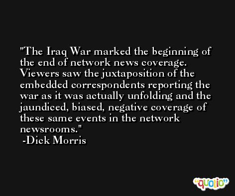 The Iraq War marked the beginning of the end of network news coverage. Viewers saw the juxtaposition of the embedded correspondents reporting the war as it was actually unfolding and the jaundiced, biased, negative coverage of these same events in the network newsrooms. -Dick Morris