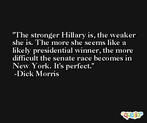 The stronger Hillary is, the weaker she is. The more she seems like a likely presidential winner, the more difficult the senate race becomes in New York. It's perfect. -Dick Morris