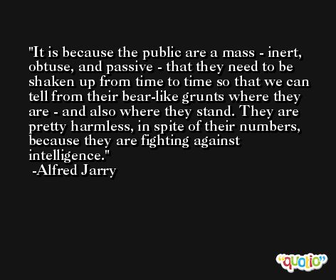 It is because the public are a mass - inert, obtuse, and passive - that they need to be shaken up from time to time so that we can tell from their bear-like grunts where they are - and also where they stand. They are pretty harmless, in spite of their numbers, because they are fighting against intelligence. -Alfred Jarry