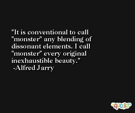 It is conventional to call ''monster'' any blending of dissonant elements. I call ''monster'' every original inexhaustible beauty. -Alfred Jarry
