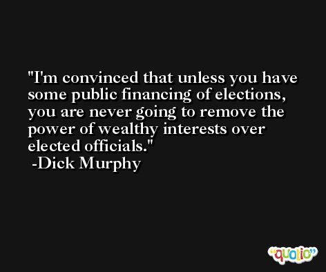 I'm convinced that unless you have some public financing of elections, you are never going to remove the power of wealthy interests over elected officials. -Dick Murphy