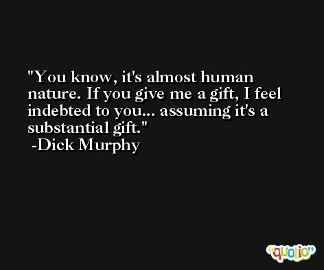 You know, it's almost human nature. If you give me a gift, I feel indebted to you... assuming it's a substantial gift. -Dick Murphy