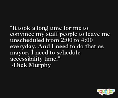 It took a long time for me to convince my staff people to leave me unscheduled from 2:00 to 4:00 everyday. And I need to do that as mayor. I need to schedule accessibility time. -Dick Murphy