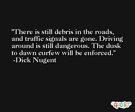 There is still debris in the roads, and traffic signals are gone. Driving around is still dangerous. The dusk to dawn curfew will be enforced. -Dick Nugent