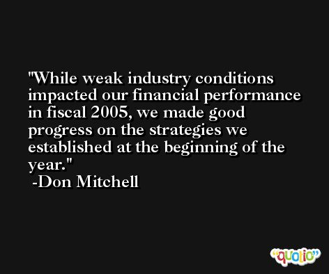 While weak industry conditions impacted our financial performance in fiscal 2005, we made good progress on the strategies we established at the beginning of the year. -Don Mitchell