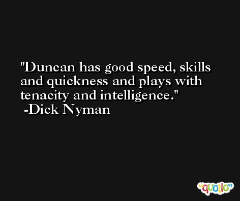 Duncan has good speed, skills and quickness and plays with tenacity and intelligence. -Dick Nyman