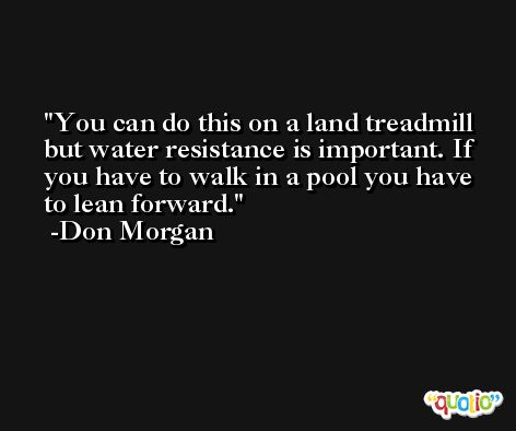 You can do this on a land treadmill but water resistance is important. If you have to walk in a pool you have to lean forward. -Don Morgan