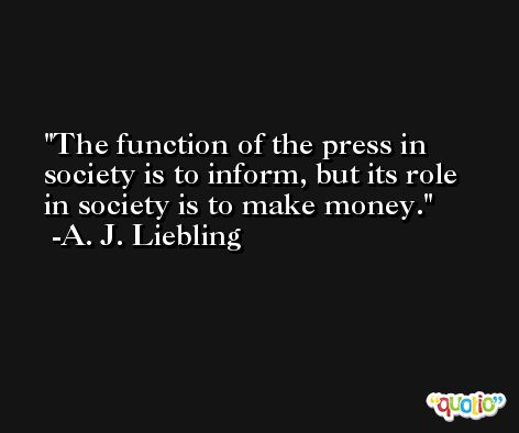 The function of the press in society is to inform, but its role in society is to make money. -A. J. Liebling