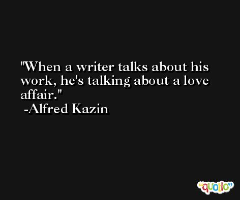When a writer talks about his work, he's talking about a love affair. -Alfred Kazin