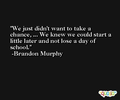 We just didn't want to take a chance, ... We knew we could start a little later and not lose a day of school. -Brandon Murphy