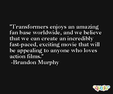 Transformers enjoys an amazing fan base worldwide, and we believe that we can create an incredibly fast-paced, exciting movie that will be appealing to anyone who loves action films. -Brandon Murphy