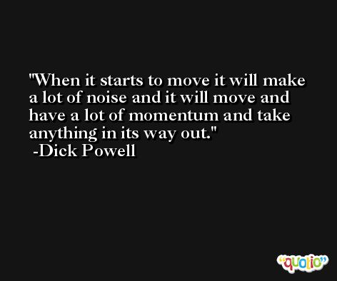 When it starts to move it will make a lot of noise and it will move and have a lot of momentum and take anything in its way out. -Dick Powell
