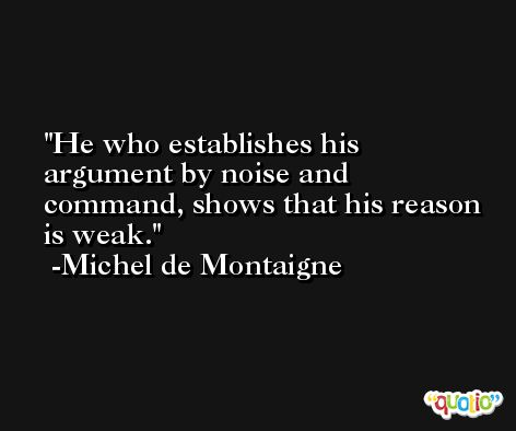 He who establishes his argument by noise and command, shows that his reason is weak. -Michel de Montaigne