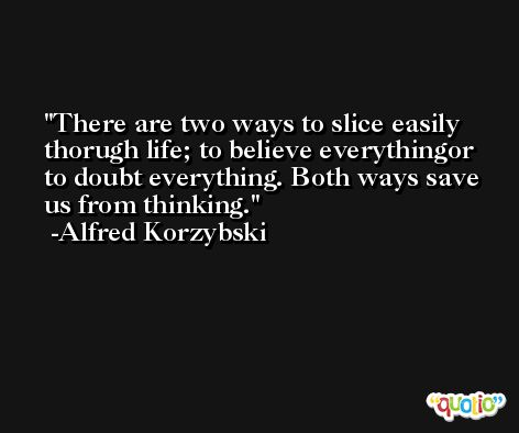 There are two ways to slice easily thorugh life; to believe everythingor to doubt everything. Both ways save us from thinking. -Alfred Korzybski