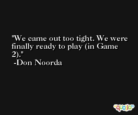 We came out too tight. We were finally ready to play (in Game 2). -Don Noorda