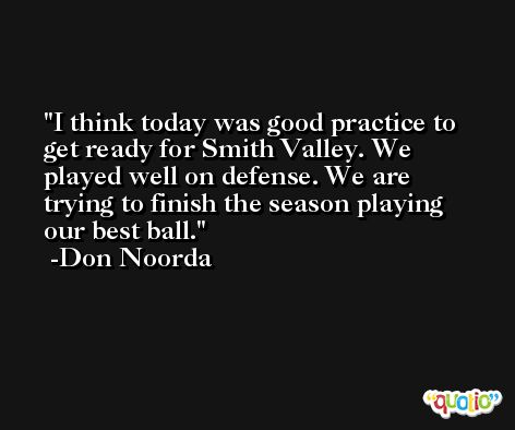 I think today was good practice to get ready for Smith Valley. We played well on defense. We are trying to finish the season playing our best ball. -Don Noorda