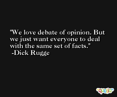 We love debate of opinion. But we just want everyone to deal with the same set of facts. -Dick Rugge