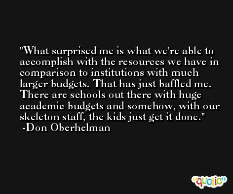 What surprised me is what we're able to accomplish with the resources we have in comparison to institutions with much larger budgets. That has just baffled me. There are schools out there with huge academic budgets and somehow, with our skeleton staff, the kids just get it done. -Don Oberhelman
