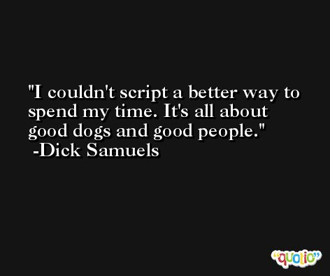 I couldn't script a better way to spend my time. It's all about good dogs and good people. -Dick Samuels