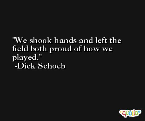 We shook hands and left the field both proud of how we played. -Dick Schoeb