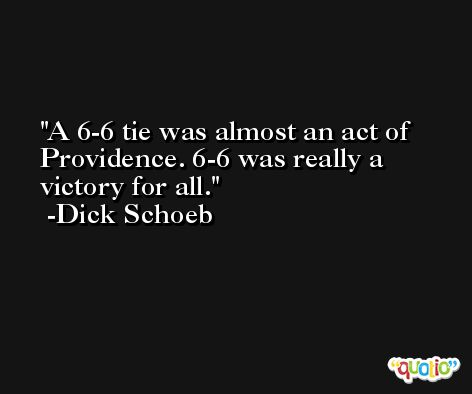 A 6-6 tie was almost an act of Providence. 6-6 was really a victory for all. -Dick Schoeb